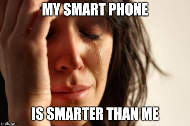 First World Problems Meme | MY SMART PHONE IS SMARTER THAN ME | image tagged in memes,first world problems | made w/ Imgflip meme maker