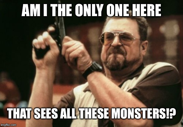 Am I The Only One Around Here Meme | AM I THE ONLY ONE HERE THAT SEES ALL THESE MONSTERS!? | image tagged in memes,am i the only one around here | made w/ Imgflip meme maker