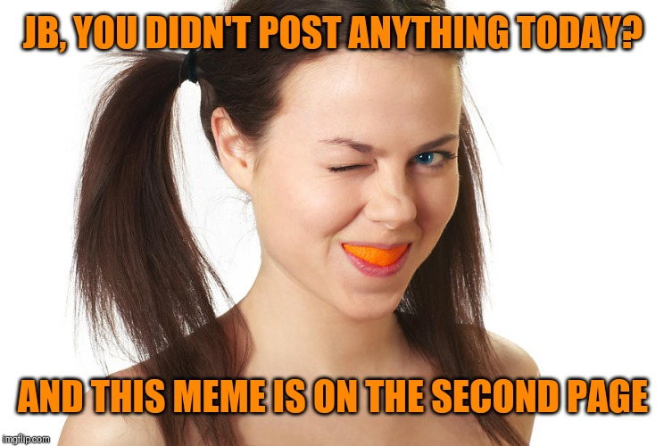 Crazy Girl smiling | JB, YOU DIDN'T POST ANYTHING TODAY? AND THIS MEME IS ON THE SECOND PAGE | image tagged in crazy girl smiling | made w/ Imgflip meme maker