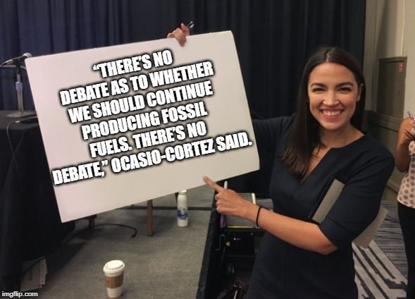 "Ocasio Cortez Whiteboard | ""THERE'S NO DEBATE AS TO WHETHER WE SHOULD CONTINUE PRODUCING FOSSIL FUELS. THERE'S NO DEBATE,"" OCASIO-CORTEZ SAID. 