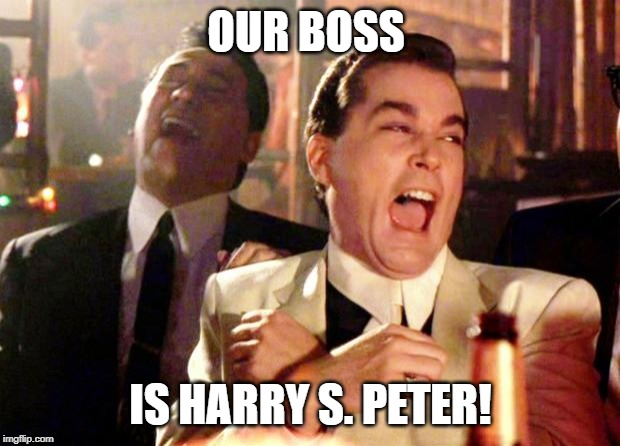 Goodfellas Laugh | OUR BOSS IS HARRY S. PETER! | image tagged in goodfellas laugh | made w/ Imgflip meme maker