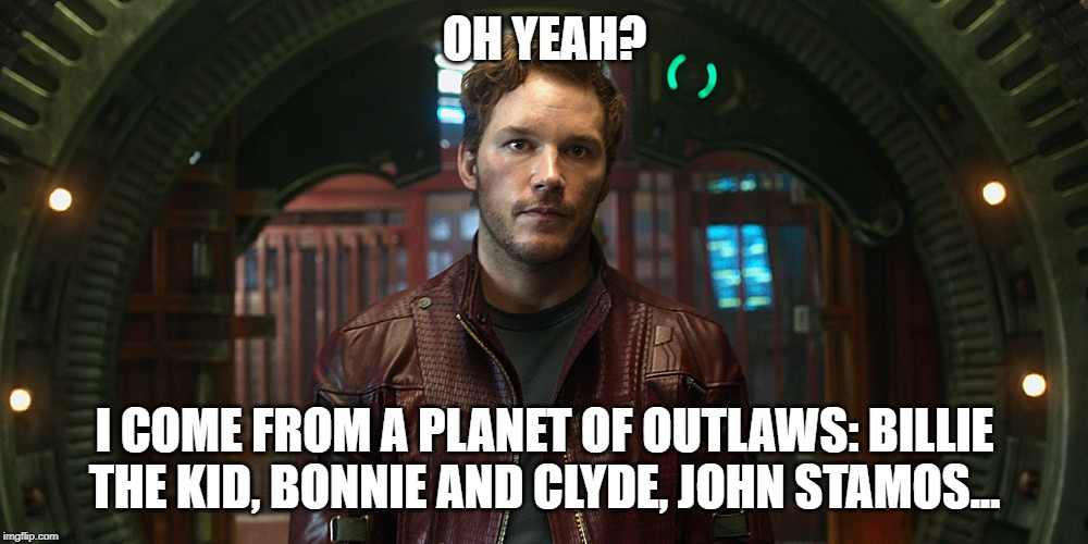 star lord chris pratt | OH YEAH? I COME FROM A PLANET OF OUTLAWS: BILLIE THE KID, BONNIE AND CLYDE, JOHN STAMOS... | image tagged in star lord chris pratt | made w/ Imgflip meme maker
