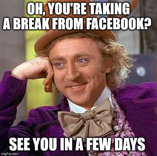 Taking a Break from Facebook | OH, YOU'RE TAKING A BREAK FROM FACEBOOK? SEE YOU IN A FEW DAYS | image tagged in memes,creepy condescending wonka,facebook,break,social more media | made w/ Imgflip meme maker