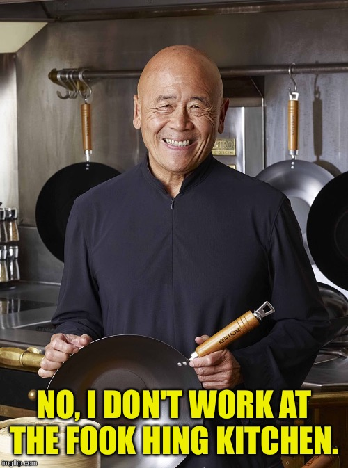 chinese cook | NO, I DON'T WORK AT THE FOOK HING KITCHEN. | image tagged in chinese cook | made w/ Imgflip meme maker