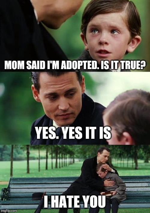 Finding Neverland Meme | MOM SAID I'M ADOPTED. IS IT TRUE? YES. YES IT IS I HATE YOU | image tagged in memes,finding neverland | made w/ Imgflip meme maker