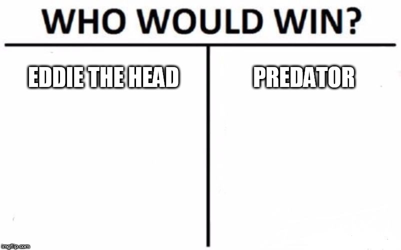 Who Would Win? | EDDIE THE HEAD PREDATOR | image tagged in memes,who would win,eddie the head,predator,the predator,eddie | made w/ Imgflip meme maker