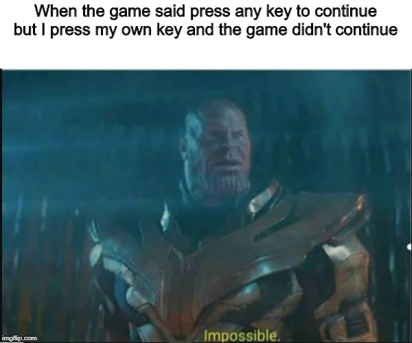 Impossible thanos template |  When the game said press any key to continue but I press my own key and the game didn't continue | image tagged in impossible thanos template | made w/ Imgflip meme maker