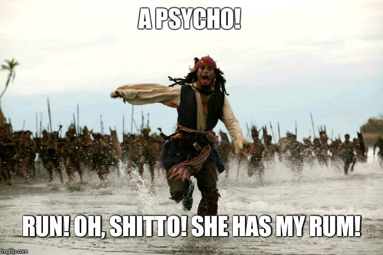 Sweet but Psycho, Jack style! | A PSYCHO! RUN! OH, SHITTO! SHE HAS MY RUM! | image tagged in captain jack sparrow running,sweet_but_psycho | made w/ Imgflip meme maker