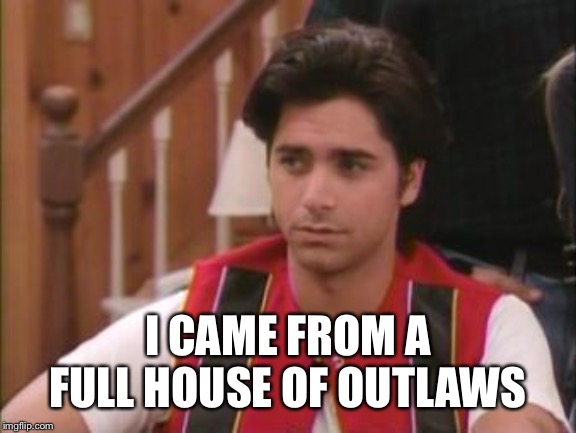 stamos | I CAME FROM A FULL HOUSE OF OUTLAWS | image tagged in stamos | made w/ Imgflip meme maker