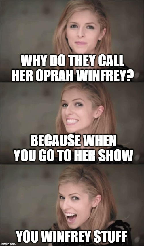 This template should be renamed to AWESOME Pun Anna Kendrick after this incredible joke! | WHY DO THEY CALL HER OPRAH WINFREY? BECAUSE WHEN YOU GO TO HER SHOW YOU WINFREY STUFF | image tagged in memes,bad pun anna kendrick,oprah | made w/ Imgflip meme maker