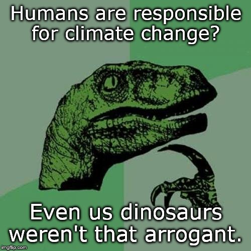 It's a shared blame. | Humans are responsible for climate change? Even us dinosaurs weren't that arrogant. | image tagged in memes,philosoraptor | made w/ Imgflip meme maker