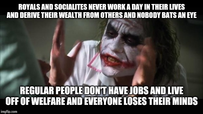 Explain this double standard | ROYALS AND SOCIALITES NEVER WORK A DAY IN THEIR LIVES AND DERIVE THEIR WEALTH FROM OTHERS AND NOBODY BATS AN EYE REGULAR PEOPLE DON'T HAVE J | image tagged in memes,and everybody loses their minds | made w/ Imgflip meme maker