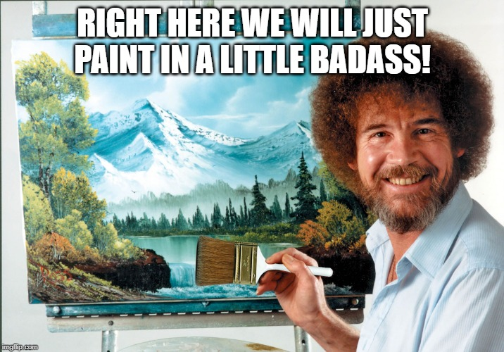 bob ross badass | RIGHT HERE WE WILL JUST PAINT IN A LITTLE BADASS! | image tagged in bob ross badass | made w/ Imgflip meme maker