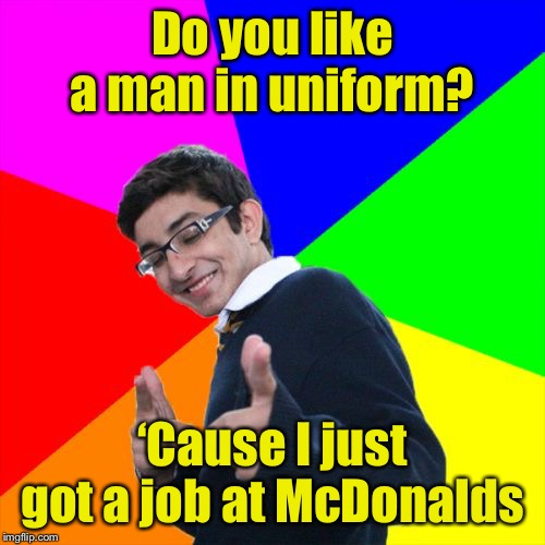 Subtle Pickup Liner | Do you like a man in uniform? 'Cause I just got a job at McDonalds | image tagged in memes,subtle pickup liner | made w/ Imgflip meme maker