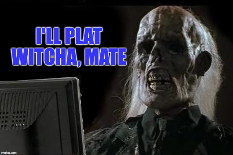I'LL PLAT WITCHA, MATE | made w/ Imgflip meme maker