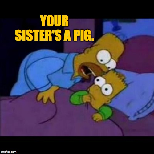 Homero asusta Bart | YOUR SISTER'S A PIG. | image tagged in homero asusta bart | made w/ Imgflip meme maker