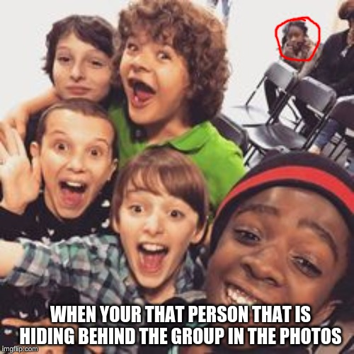 Stranger things squad  |  WHEN YOUR THAT PERSON THAT IS HIDING BEHIND THE GROUP IN THE PHOTOS | image tagged in stranger things squad,that one friend,akward,shook,season four where u at | made w/ Imgflip meme maker