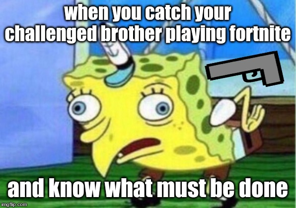 Mocking Spongebob | when you catch your challenged brother playing fortnite and know what must be done | image tagged in memes,mocking spongebob | made w/ Imgflip meme maker