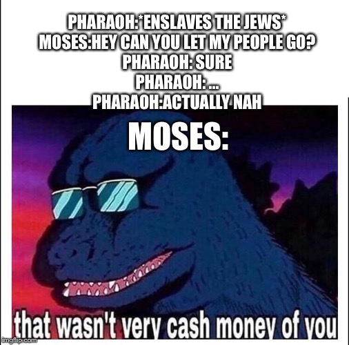 That wasn't very cash money | PHARAOH:*ENSLAVES THE JEWS* MOSES:HEY CAN YOU LET MY PEOPLE GO? PHARAOH: SURE PHARAOH: ... PHARAOH:ACTUALLY NAH MOSES: | image tagged in that wasnt very cash money,moses,christian,bible,pharaoh | made w/ Imgflip meme maker