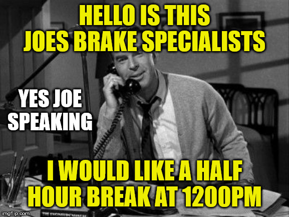 HELLO IS THIS JOES BRAKE SPECIALISTS I WOULD LIKE A HALF HOUR BREAK AT 1200PM YES JOE SPEAKING | made w/ Imgflip meme maker
