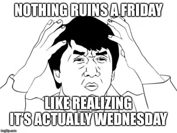 Bad Friday | NOTHING RUINS A FRIDAY LIKE REALIZING IT'S ACTUALLY WEDNESDAY | image tagged in memes,jackie chan wtf,friday | made w/ Imgflip meme maker