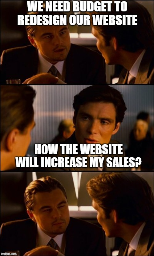 Conversation | WE NEED BUDGET TO REDESIGN OUR WEBSITE HOW THE WEBSITE WILL INCREASE MY SALES? | image tagged in conversation | made w/ Imgflip meme maker