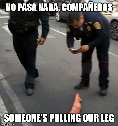NO PASA NADA, COMPAÑEROS SOMEONE'S PULLING OUR LEG | image tagged in funny,mexico,police,leg,fake,prank | made w/ Imgflip meme maker