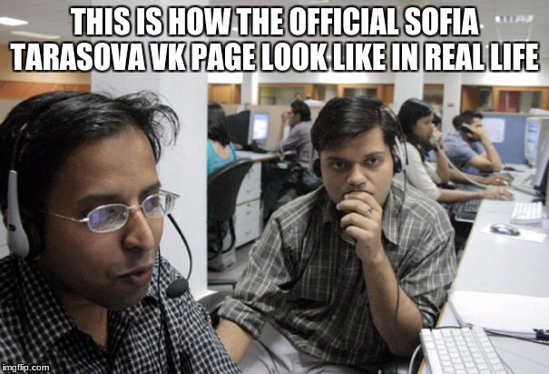 Indian Call Center | THIS IS HOW THE OFFICIAL SOFIA TARASOVA VK PAGE LOOK LIKE IN REAL LIFE | image tagged in indian call center,memes,eurovision,ukraine,russia,MemeEconomy | made w/ Imgflip meme maker