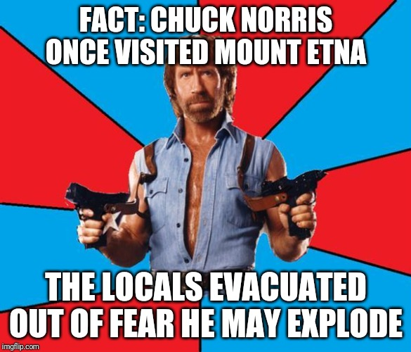 Chuck Norris With Guns | FACT: CHUCK NORRIS ONCE VISITED MOUNT ETNA THE LOCALS EVACUATED OUT OF FEAR HE MAY EXPLODE | image tagged in memes,chuck norris with guns,chuck norris | made w/ Imgflip meme maker