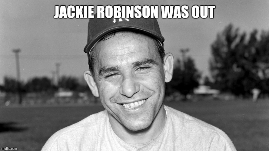 Jackie was out change my mind | JACKIE ROBINSON WAS OUT | image tagged in yogi berra | made w/ Imgflip meme maker