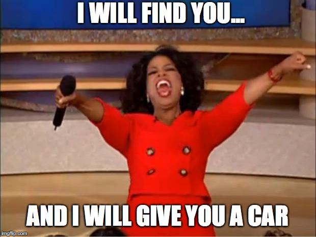 Oprah You Get A | I WILL FIND YOU... AND I WILL GIVE YOU A CAR | image tagged in memes,oprah you get a | made w/ Imgflip meme maker