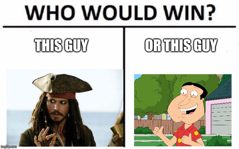 Who's gonna win? | THIS GUY OR THIS GUY | image tagged in memes,who would win,quagmire,jack sparrow | made w/ Imgflip meme maker