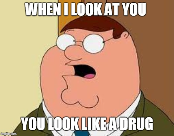 Family Guy Peter |  WHEN I LOOK AT YOU; YOU LOOK LIKE A DRUG | image tagged in memes,family guy peter | made w/ Imgflip meme maker