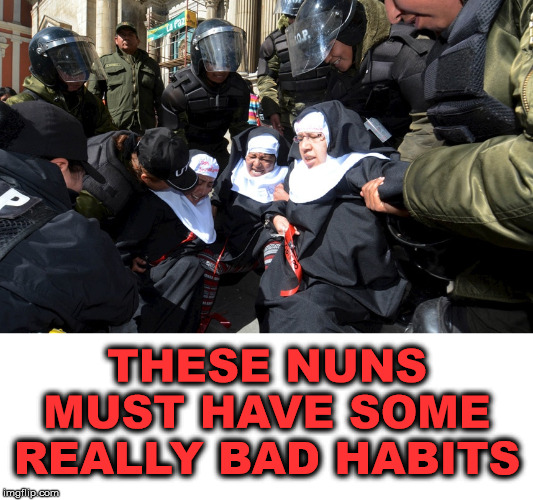Police are getting nun | THESE NUNS MUST HAVE SOME REALLY BAD HABITS | image tagged in nuns,police,riot,bad pun | made w/ Imgflip meme maker