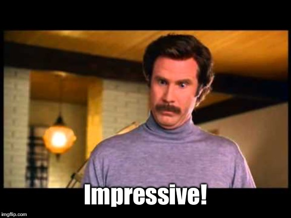 Anchorman I'm Impressed | Impressive! | image tagged in anchorman i'm impressed | made w/ Imgflip meme maker