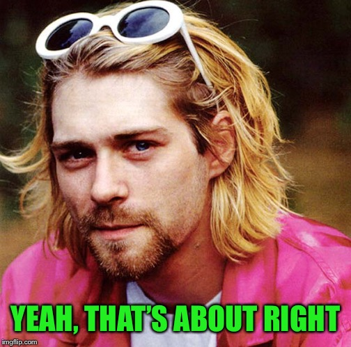 Kurt Cobain  | YEAH, THAT'S ABOUT RIGHT | image tagged in kurt cobain | made w/ Imgflip meme maker