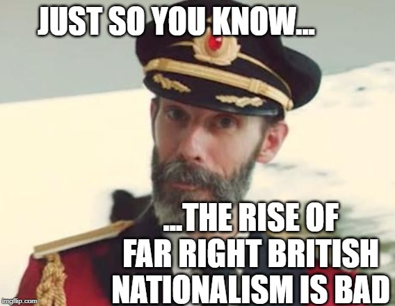Captain Obvious | JUST SO YOU KNOW... ...THE RISE OF FAR RIGHT BRITISH NATIONALISM IS BAD | image tagged in captain obvious | made w/ Imgflip meme maker