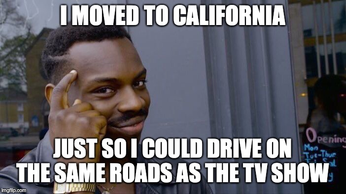 Roll Safe Think About It Meme | I MOVED TO CALIFORNIA JUST SO I COULD DRIVE ON THE SAME ROADS AS THE TV SHOW | image tagged in memes,roll safe think about it | made w/ Imgflip meme maker