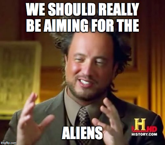 Ancient Aliens Meme | WE SHOULD REALLY BE AIMING FOR THE ALIENS | image tagged in memes,ancient aliens | made w/ Imgflip meme maker