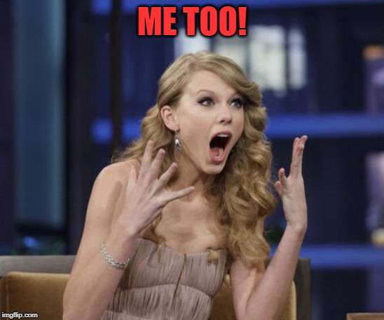 Taylor Swift | ME TOO! | image tagged in taylor swift | made w/ Imgflip meme maker