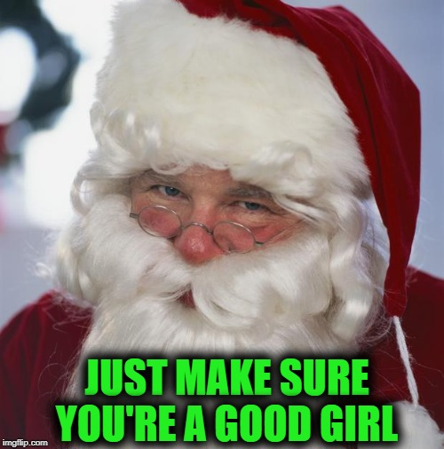 santa claus | JUST MAKE SURE YOU'RE A GOOD GIRL | image tagged in santa claus | made w/ Imgflip meme maker