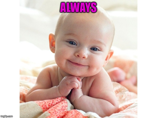 Cute Baby | ALWAYS | image tagged in cute baby | made w/ Imgflip meme maker