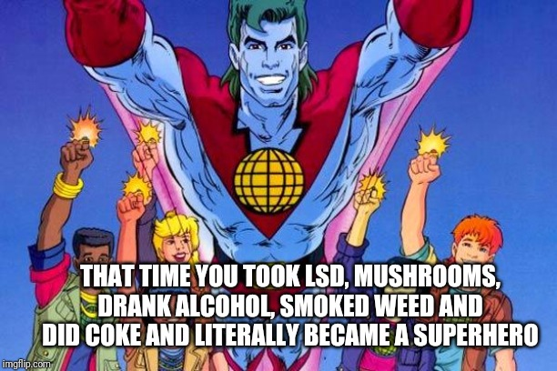 Captain Planet |  THAT TIME YOU TOOK LSD, MUSHROOMS, DRANK ALCOHOL, SMOKED WEED AND DID COKE AND LITERALLY BECAME A SUPERHERO | image tagged in captain planet | made w/ Imgflip meme maker