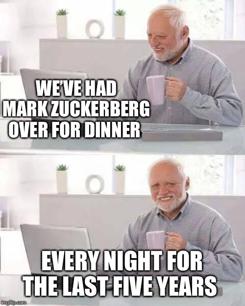 Hide the Pain Harold Meme | WE'VE HAD MARK ZUCKERBERG OVER FOR DINNER EVERY NIGHT FOR THE LAST FIVE YEARS | image tagged in memes,hide the pain harold | made w/ Imgflip meme maker