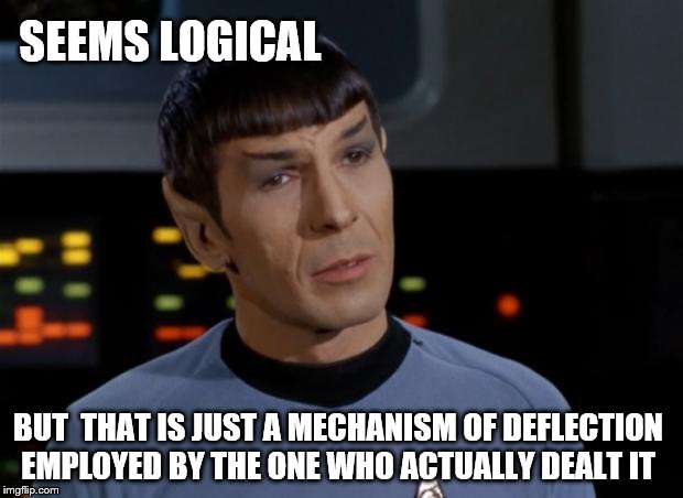 Spock Illogical | SEEMS LOGICAL BUT  THAT IS JUST A MECHANISM OF DEFLECTION EMPLOYED BY THE ONE WHO ACTUALLY DEALT IT | image tagged in spock illogical | made w/ Imgflip meme maker