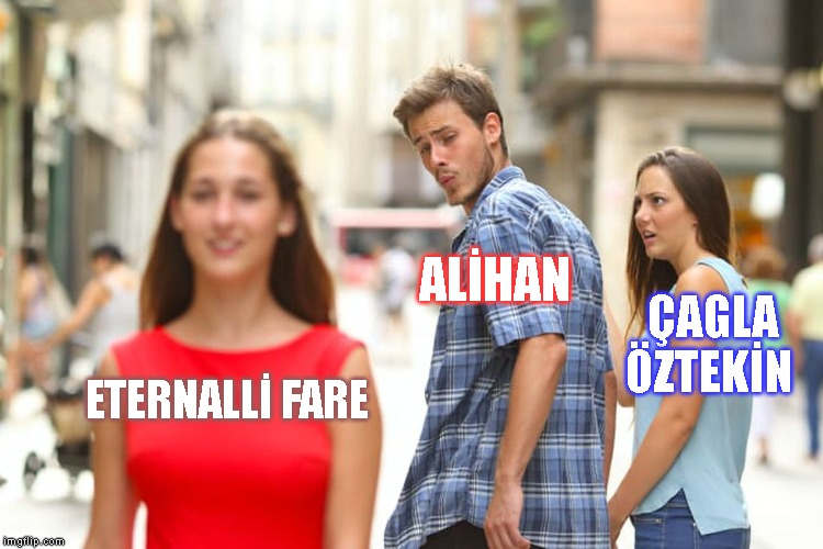 Distracted Boyfriend Meme | ETERNALLİ FARE ALİHAN ÇAGLA ÖZTEKİN | image tagged in memes,distracted boyfriend | made w/ Imgflip meme maker