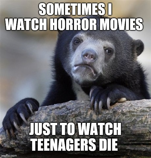 Confession Bear Meme | SOMETIMES I WATCH HORROR MOVIES JUST TO WATCH TEENAGERS DIE | image tagged in memes,confession bear,the horror | made w/ Imgflip meme maker