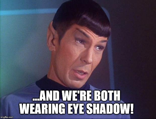 Spock | ...AND WE'RE BOTH WEARING EYE SHADOW! | image tagged in spock | made w/ Imgflip meme maker