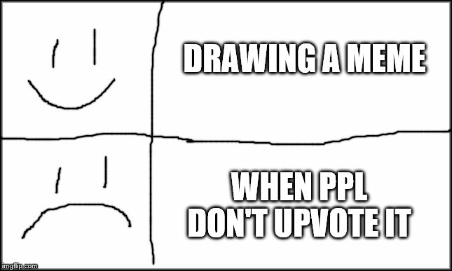 plain white | DRAWING A MEME WHEN PPL DON'T UPVOTE IT | image tagged in plain white | made w/ Imgflip meme maker