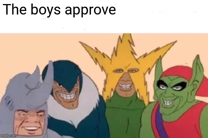 The boys approve | image tagged in memes,me and the boys | made w/ Imgflip meme maker